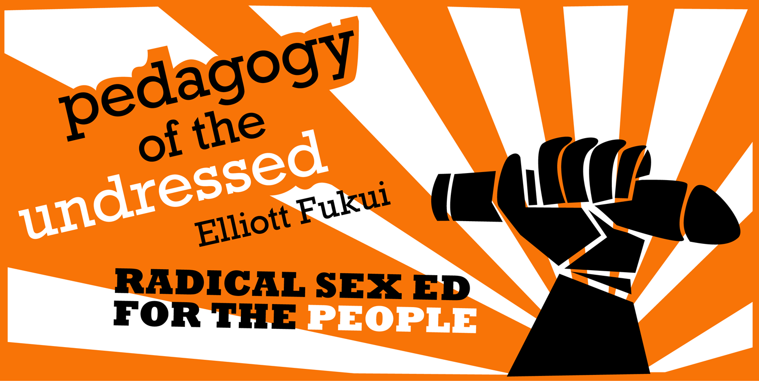 Pedagogy of the Undressed: Radical Sex Ed for the People, by Elliott Fukui