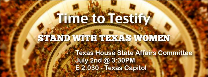 Time to Testify. Stand With Texas Women. Texas house State Affairs Committee. July 2nd at 3:30pm. E 2.030 Texas Capitol