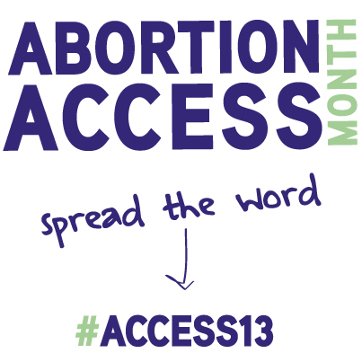Abotion Access Month: Spread the word -> #ACCESS13