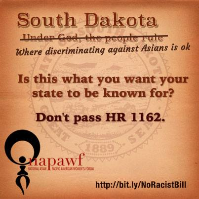 Image w text that says: South Dakota: Where discriminating against Asians is ok! Is this what you want your state to be known for? Don't pass HR 1162