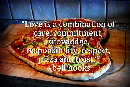 """Love is a combination, care, commitment, knowledge, responsibility, respect, pizza, and trust."" -bell hooks"