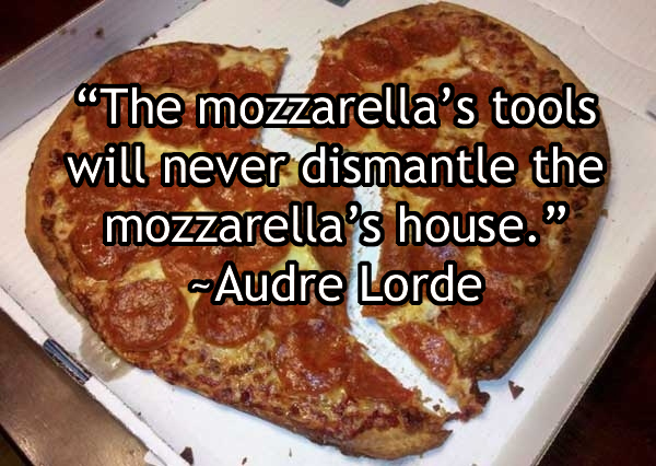 """The mozzarella's tools will never dismantle the mozzarella's house."" -Audre Lorde"