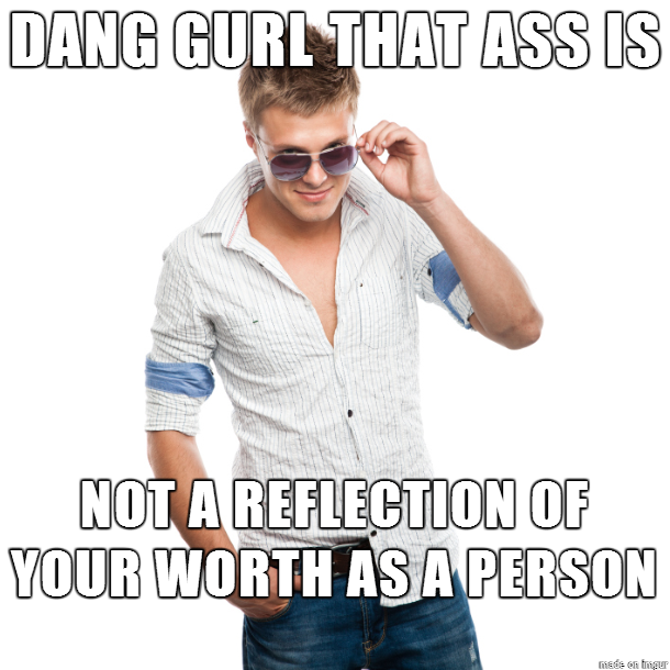 Dang gurl that ass...is not a reflection of your worth as a person.