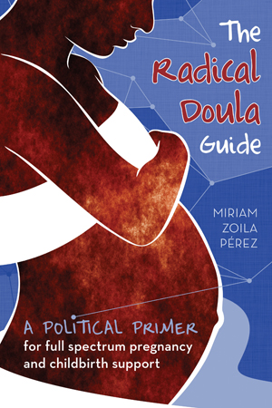 Cover of The Radical Doula Guide, a political primer for full spectrum pregnancy and childbirth support by Miriam Zoila Perez