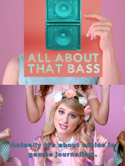 From the All About That Bass music video. It's all about that bass. Actually, it's about ethics in games journalism.