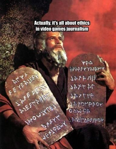 Moses from The Ten Commandments. Actually it's all about ethics in video games journalism