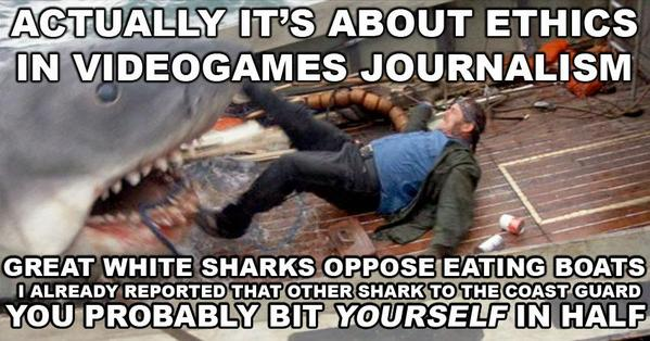 Actually it's about ethics in videogames journalism. Great white sharks oppose eating boats. I already reported that other shark to the coast guard. You probably bit yourself in half.
